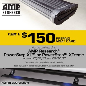 Offer 1: Claim a $100 prepaid Visa gift card with the purchase of any Amp Research PowerStep. Offer 2: Claim a $150 prepaid Visa gift card with the purchase of an Amp Research PowerStep XL or PowerStep Xtreme Offers run between 7/1/17 & 9/30/17 *via mail in offer, see rebate for for details
